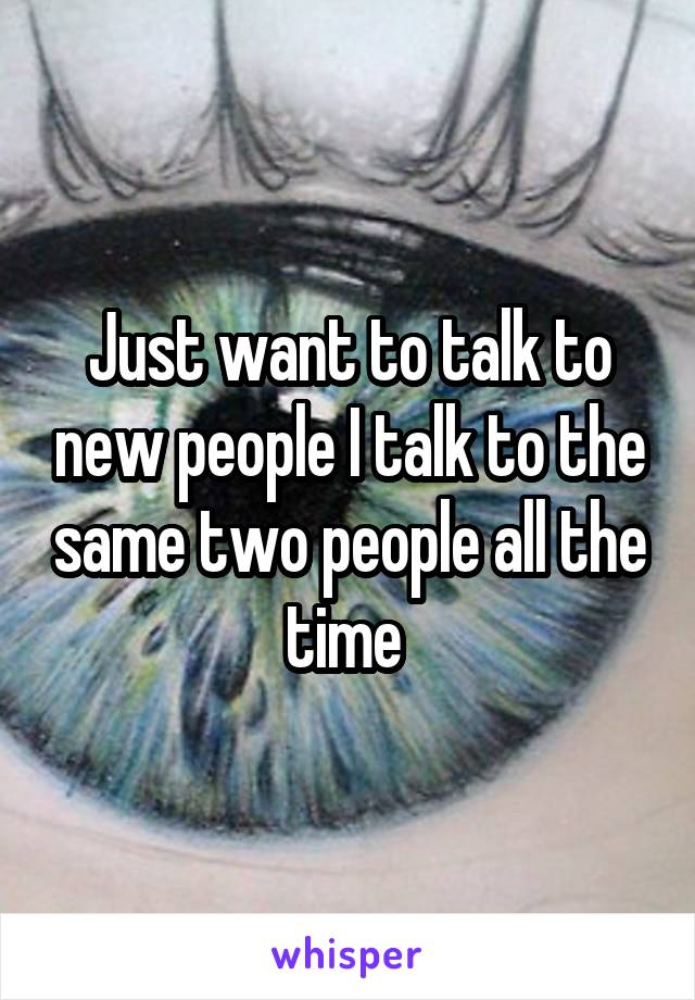 Just want to talk to new people I talk to the same two people all the time