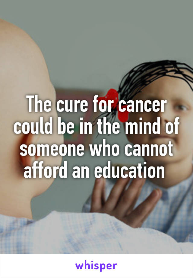 The cure for cancer could be in the mind of someone who cannot afford an education