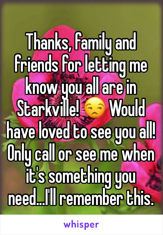 Thanks, family and friends for letting me know you all are in Starkville! 😒 Would have loved to see you all! Only call or see me when it's something you need...I'll remember this.