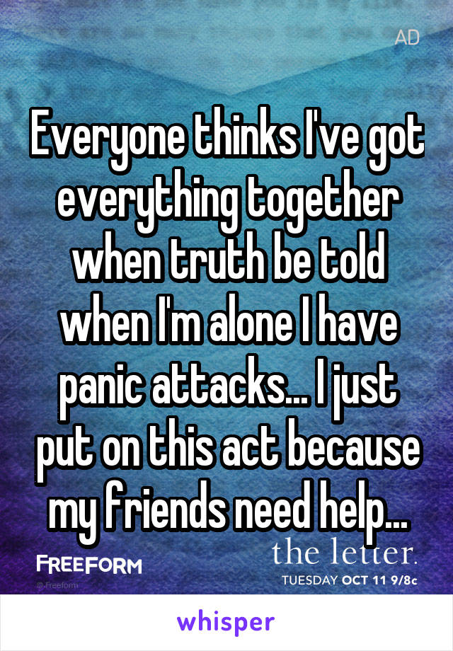 Everyone thinks I've got everything together when truth be told when I'm alone I have panic attacks... I just put on this act because my friends need help...