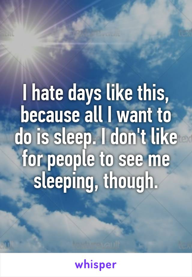 I hate days like this, because all I want to do is sleep. I don't like for people to see me sleeping, though.