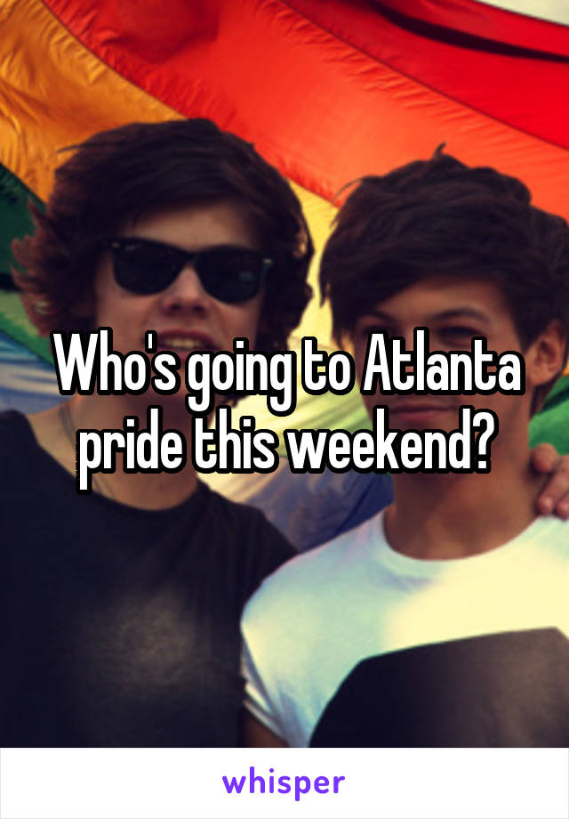 Who's going to Atlanta pride this weekend?