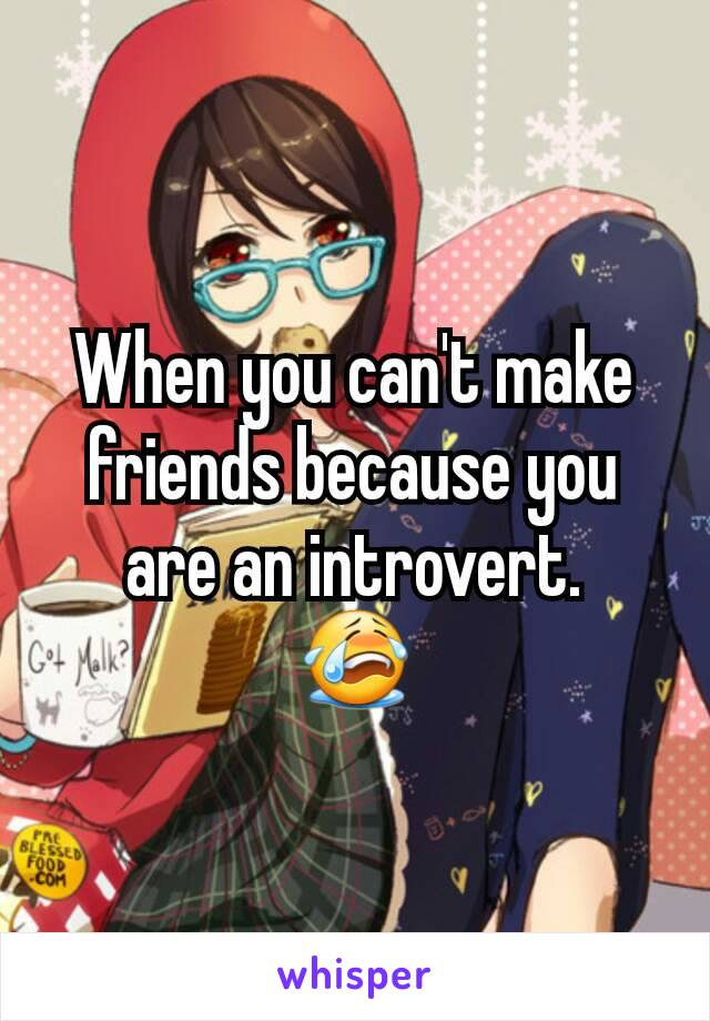 When you can't make friends because you are an introvert. 😭