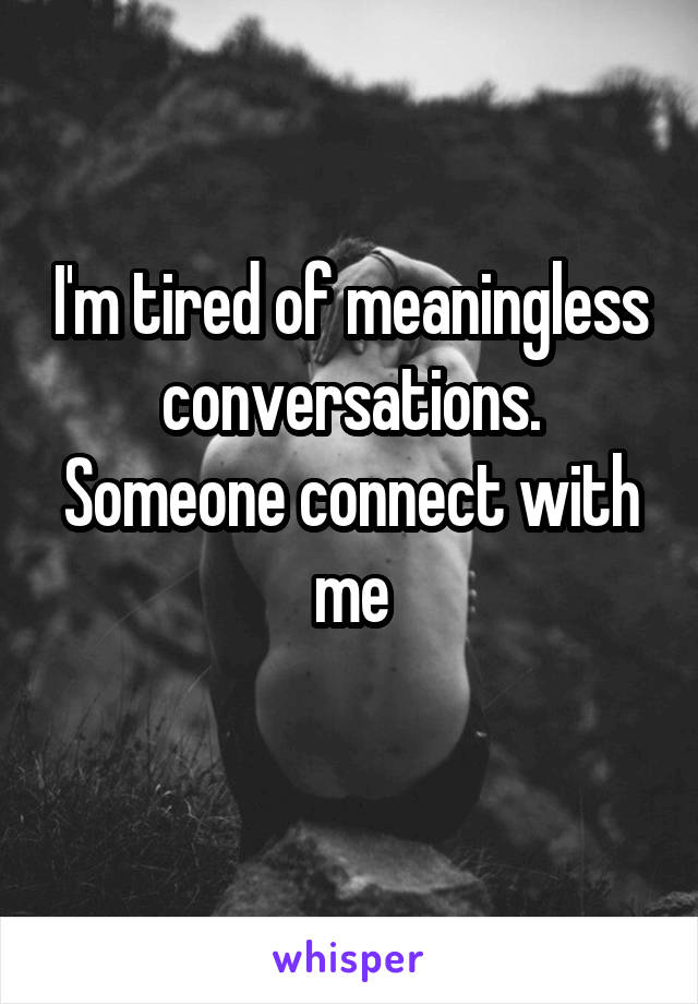 I'm tired of meaningless conversations. Someone connect with me