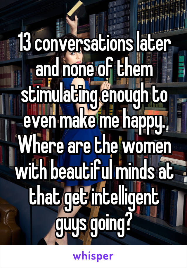 13 conversations later and none of them stimulating enough to even make me happy. Where are the women with beautiful minds at that get intelligent guys going?