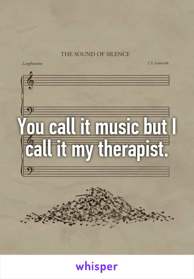 You call it music but I call it my therapist.