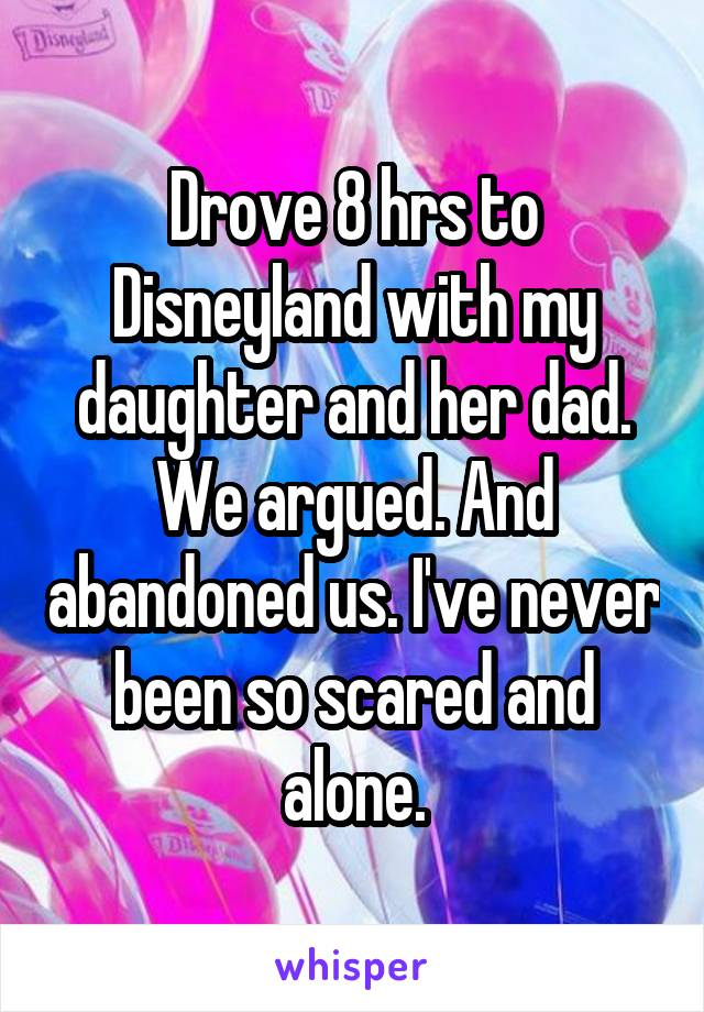 Drove 8 hrs to Disneyland with my daughter and her dad. We argued. And abandoned us. I've never been so scared and alone.
