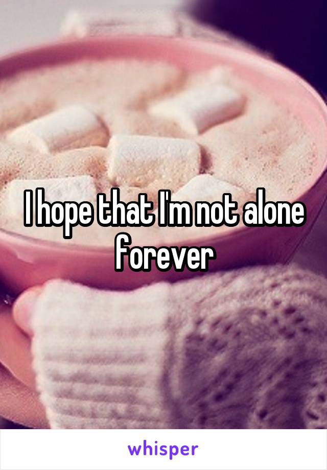 I hope that I'm not alone forever