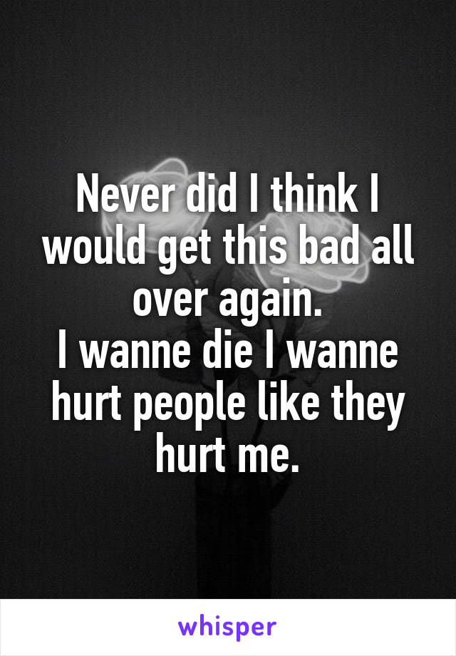 Never did I think I would get this bad all over again. I wanne die I wanne hurt people like they hurt me.