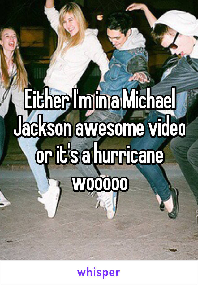 Either I'm in a Michael Jackson awesome video or it's a hurricane wooooo