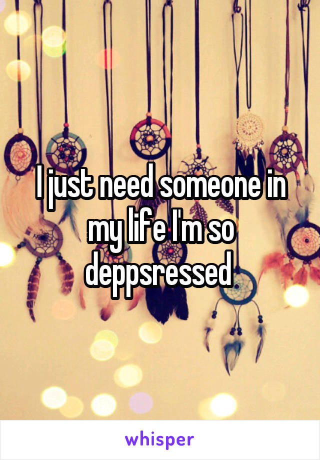 I just need someone in my life I'm so deppsressed