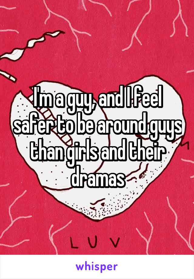 I'm a guy, and I feel safer to be around guys than girls and their dramas