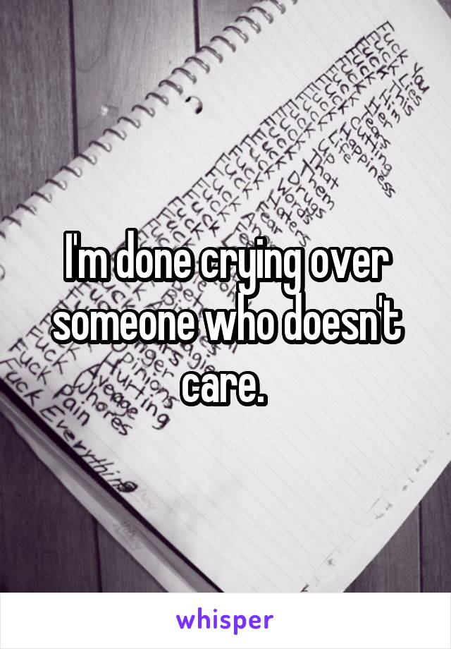 I'm done crying over someone who doesn't care.