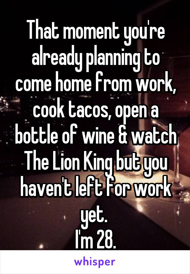 That moment you're already planning to come home from work, cook tacos, open a bottle of wine & watch The Lion King but you haven't left for work yet.  I'm 28.