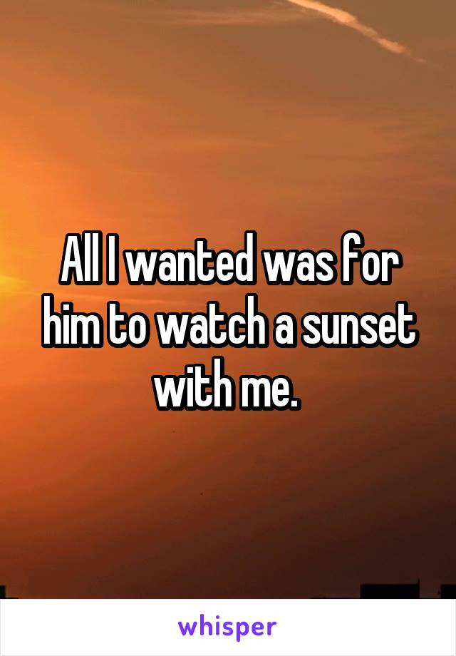 All I wanted was for him to watch a sunset with me.