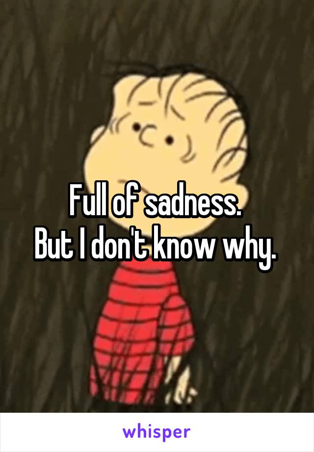 Full of sadness.  But I don't know why.