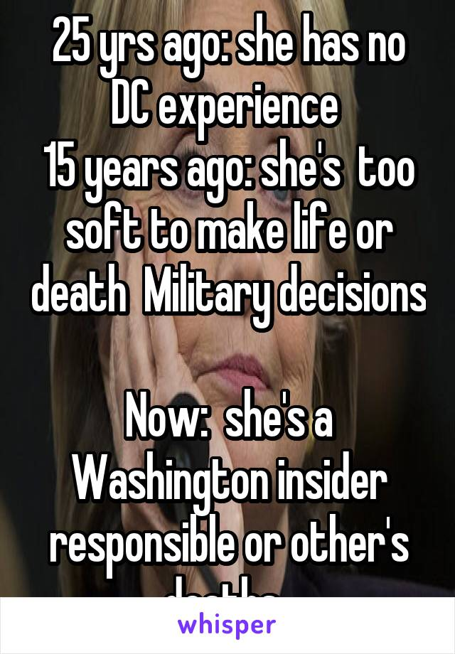 25 yrs ago: she has no DC experience  15 years ago: she's  too soft to make life or death  Military decisions  Now:  she's a Washington insider responsible or other's deaths.