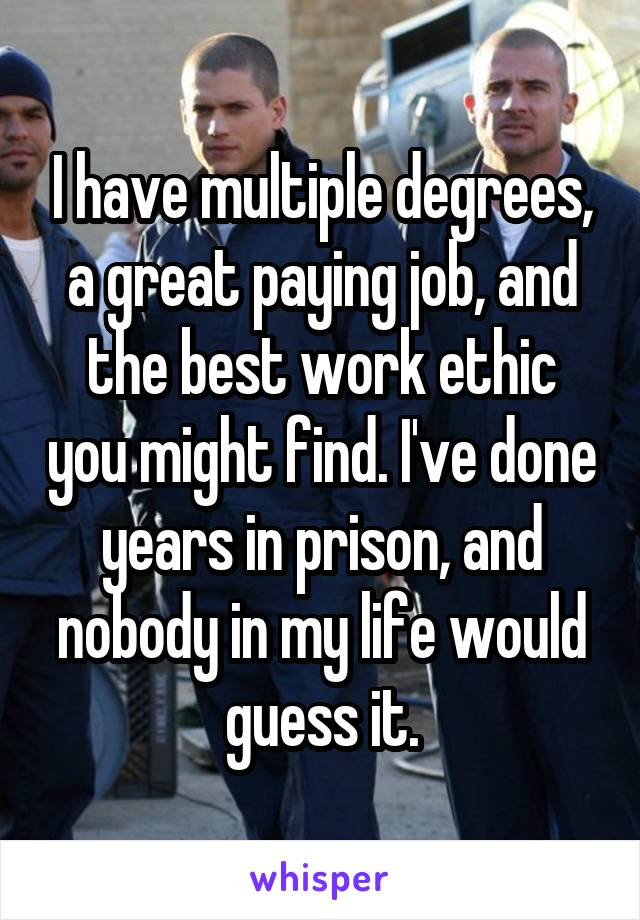 I have multiple degrees, a great paying job, and the best work ethic you might find. I've done years in prison, and nobody in my life would guess it.