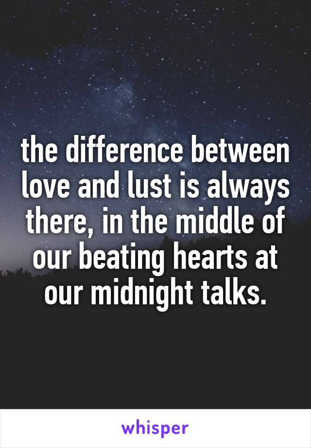 the difference between love and lust is always there, in the middle of our beating hearts at our midnight talks.
