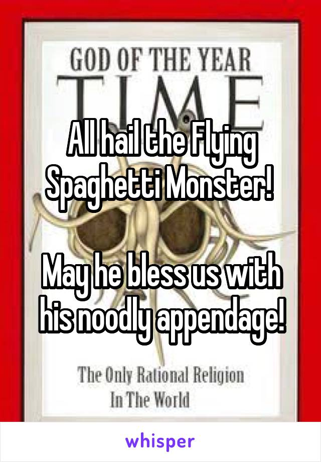 All hail the Flying Spaghetti Monster!   May he bless us with his noodly appendage!
