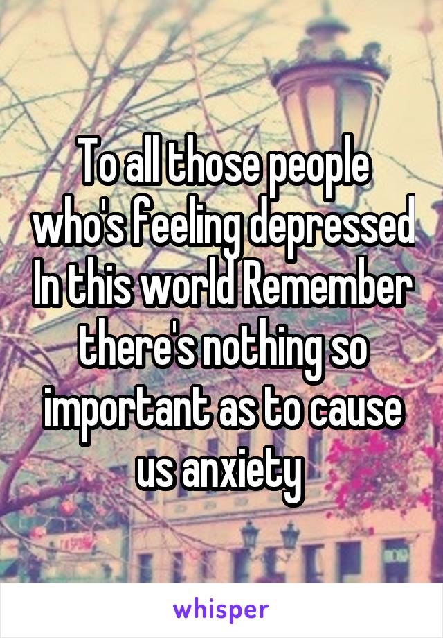 To all those people who's feeling depressed In this world Remember there's nothing so important as to cause us anxiety