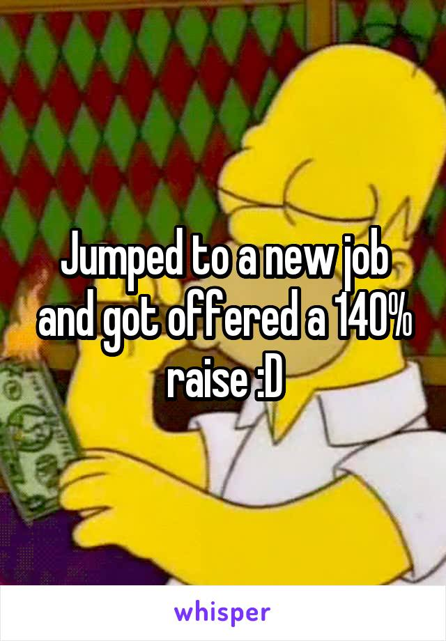 Jumped to a new job and got offered a 140% raise :D