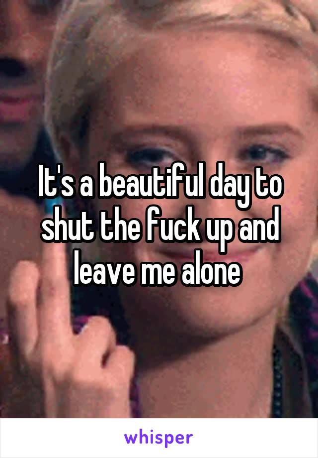 It's a beautiful day to shut the fuck up and leave me alone