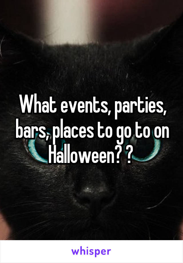What events, parties, bars, places to go to on Halloween? ?