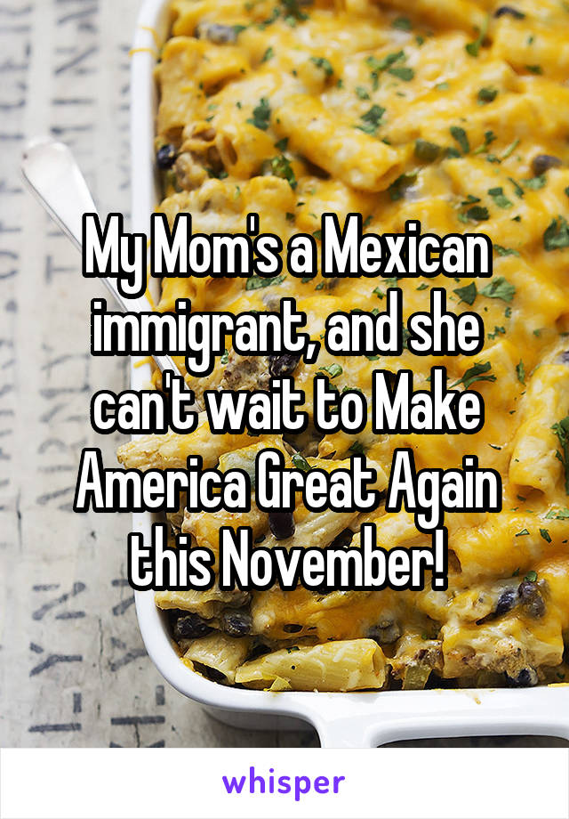 My Mom's a Mexican immigrant, and she can't wait to Make America Great Again this November!