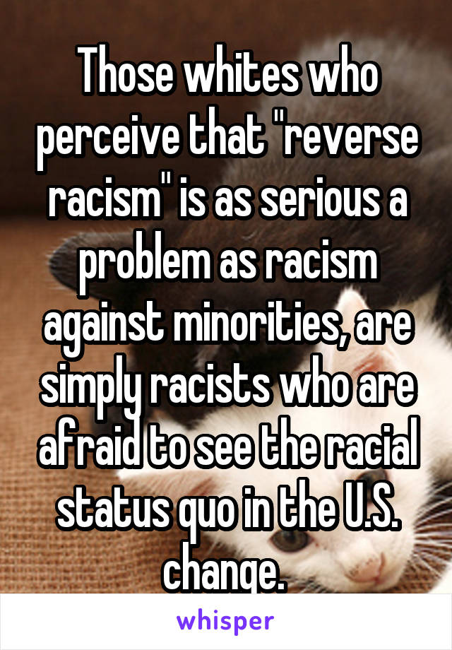 """Those whites who perceive that """"reverse racism"""" is as serious a problem as racism against minorities, are simply racists who are afraid to see the racial status quo in the U.S. change."""