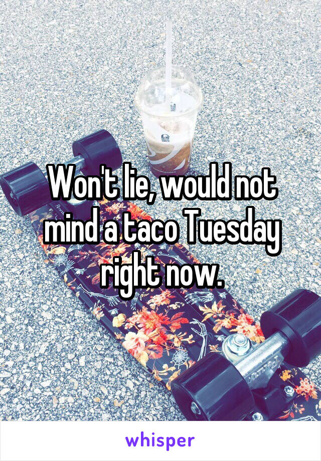 Won't lie, would not mind a taco Tuesday right now.