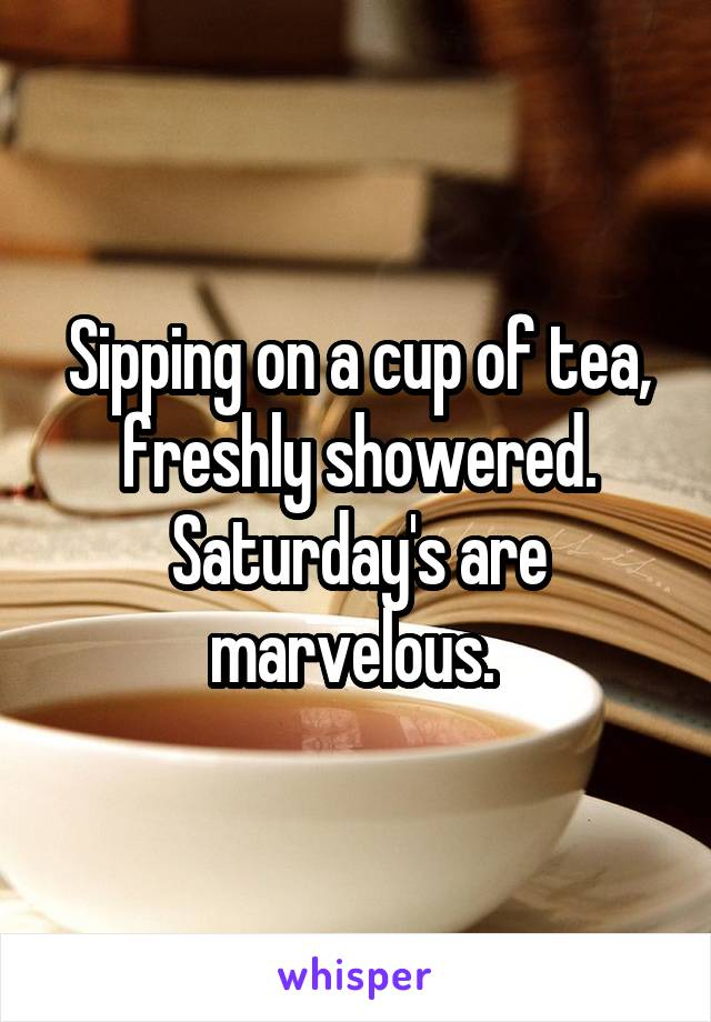 Sipping on a cup of tea, freshly showered. Saturday's are marvelous.