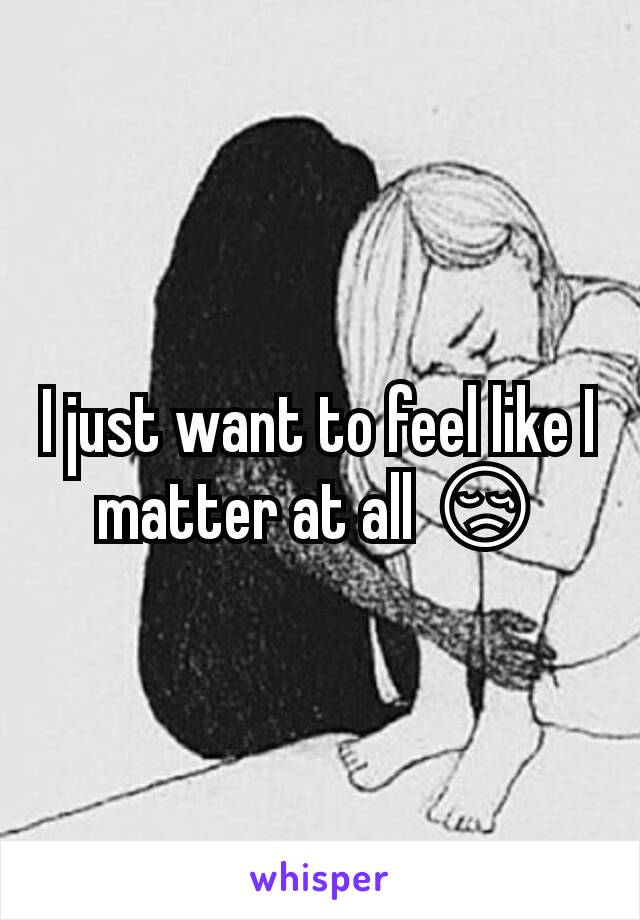 I just want to feel like I matter at all 😢
