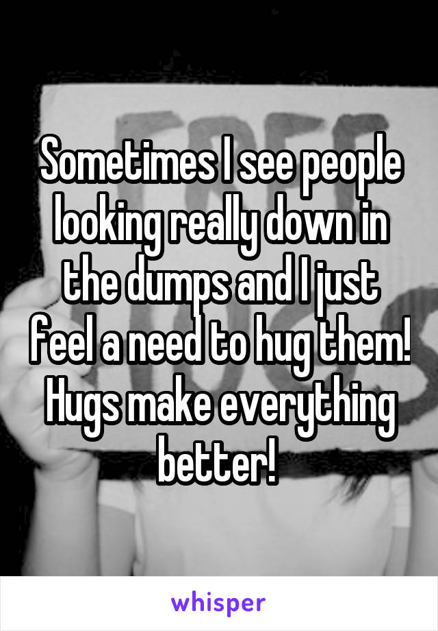 Sometimes I see people looking really down in the dumps and I just feel a need to hug them! Hugs make everything better!