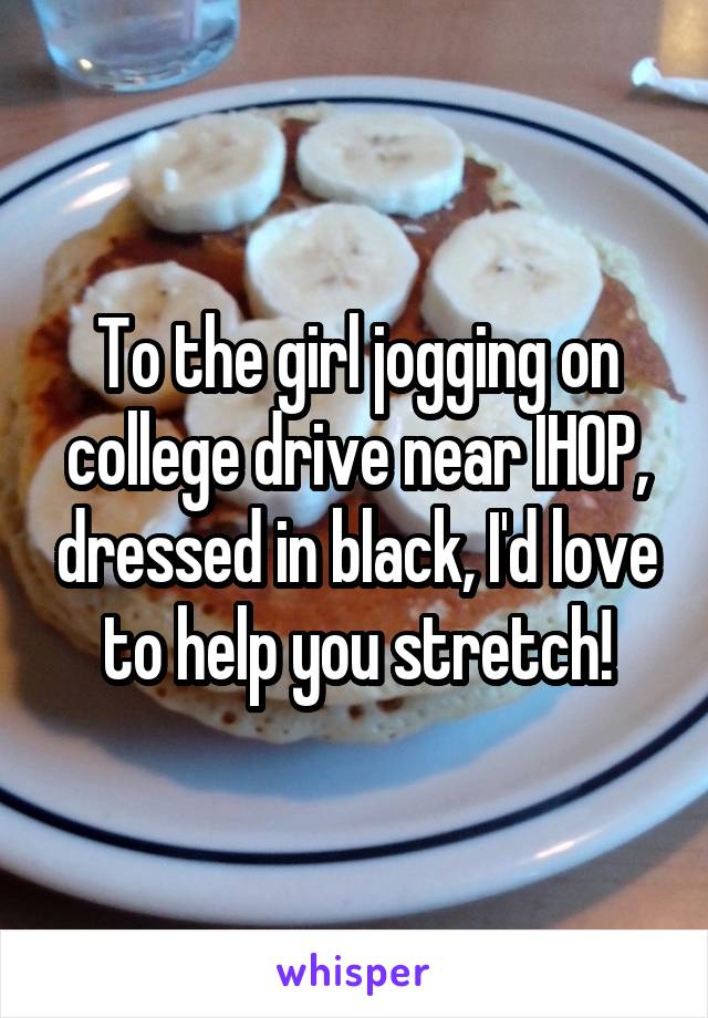 To the girl jogging on college drive near IHOP, dressed in black, I'd love to help you stretch!
