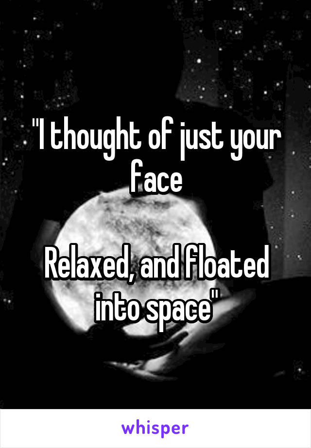 """I thought of just your face  Relaxed, and floated into space"""