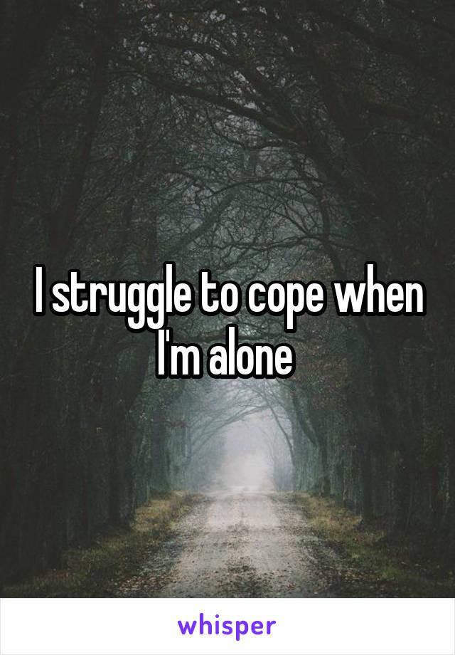 I struggle to cope when I'm alone