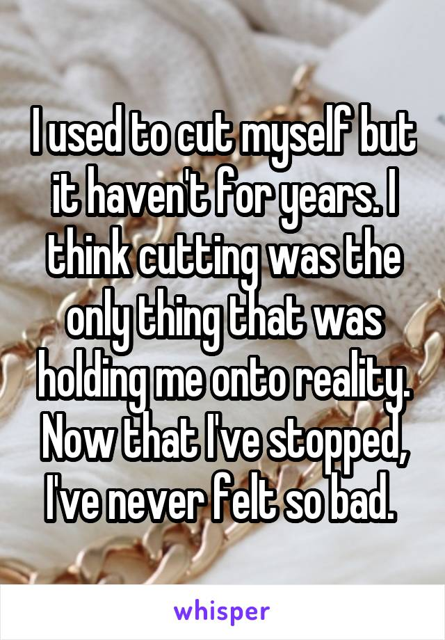 I used to cut myself but it haven't for years. I think cutting was the only thing that was holding me onto reality. Now that I've stopped, I've never felt so bad.