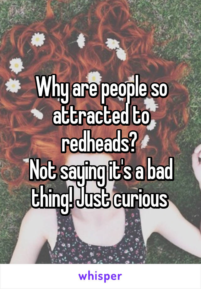 Why are people so attracted to redheads?  Not saying it's a bad thing! Just curious