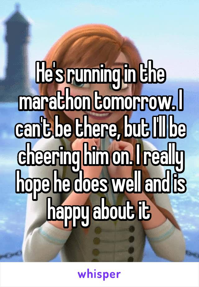 He's running in the marathon tomorrow. I can't be there, but I'll be cheering him on. I really hope he does well and is happy about it