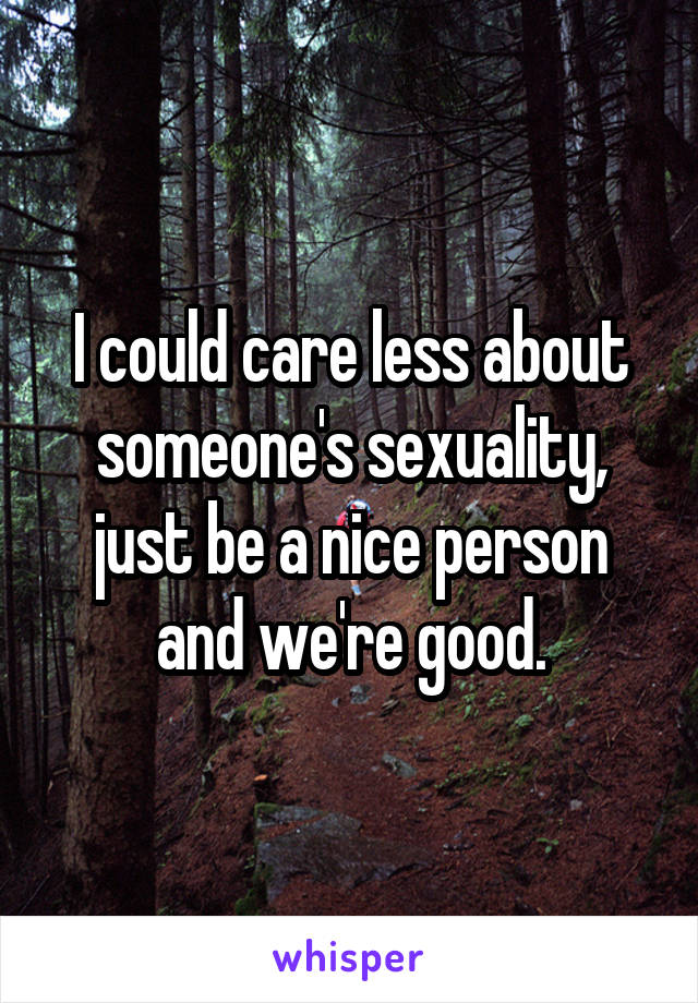 I could care less about someone's sexuality, just be a nice person and we're good.