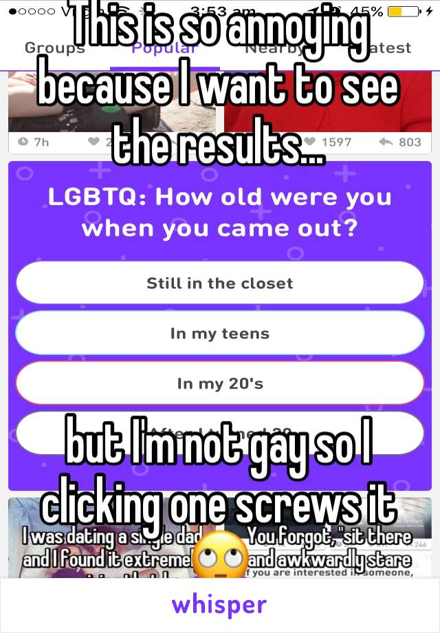 This is so annoying because I want to see the results...      but I'm not gay so I clicking one screws it 🙄