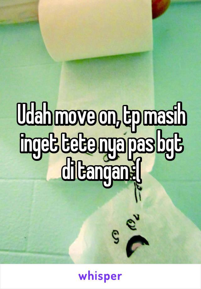 Udah move on, tp masih inget tete nya pas bgt di tangan :(