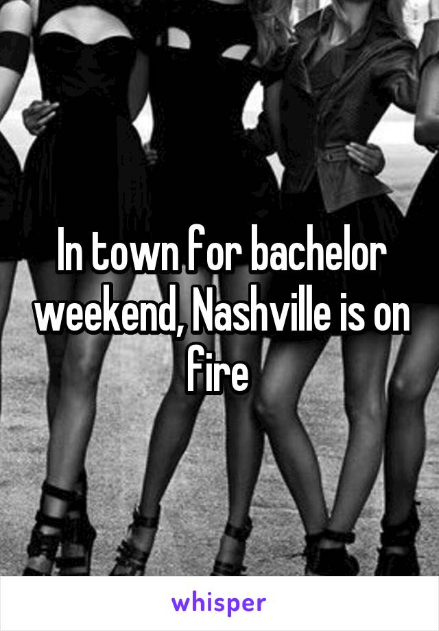 In town for bachelor weekend, Nashville is on fire