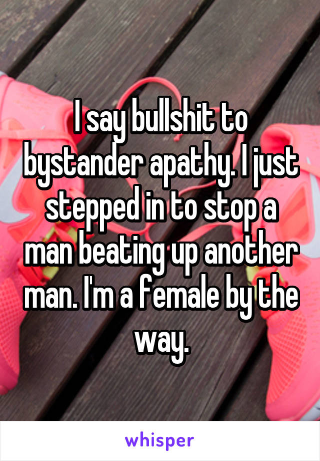 I say bullshit to bystander apathy. I just stepped in to stop a man beating up another man. I'm a female by the way.
