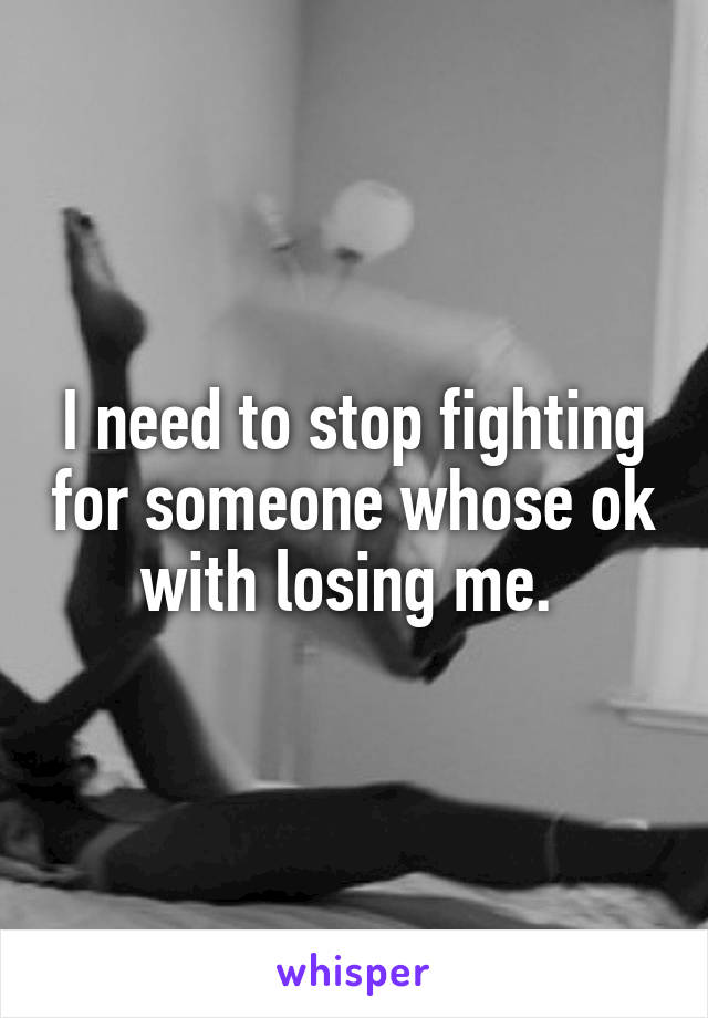 I need to stop fighting for someone whose ok with losing me.