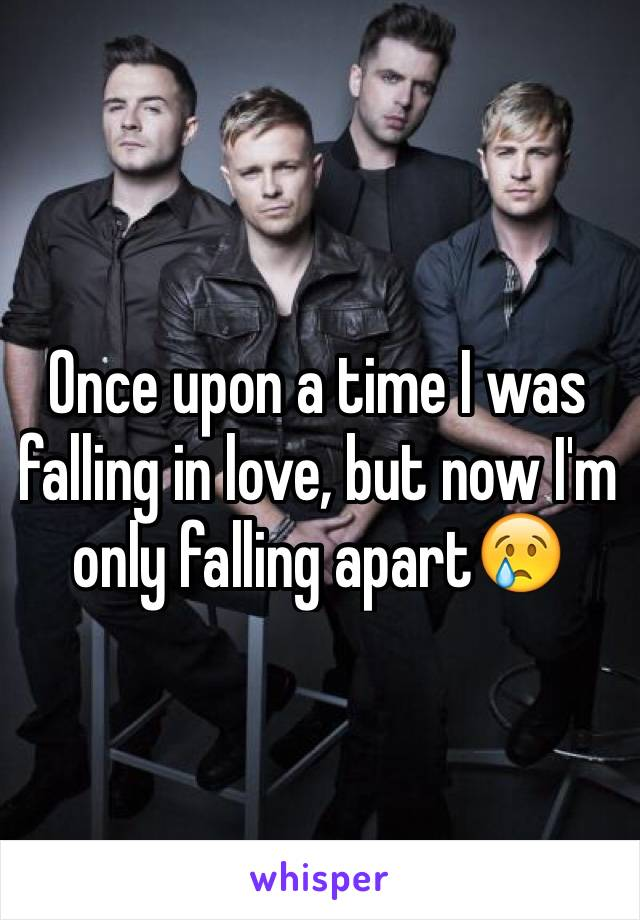 Once upon a time I was falling in love, but now I'm only falling apart😢