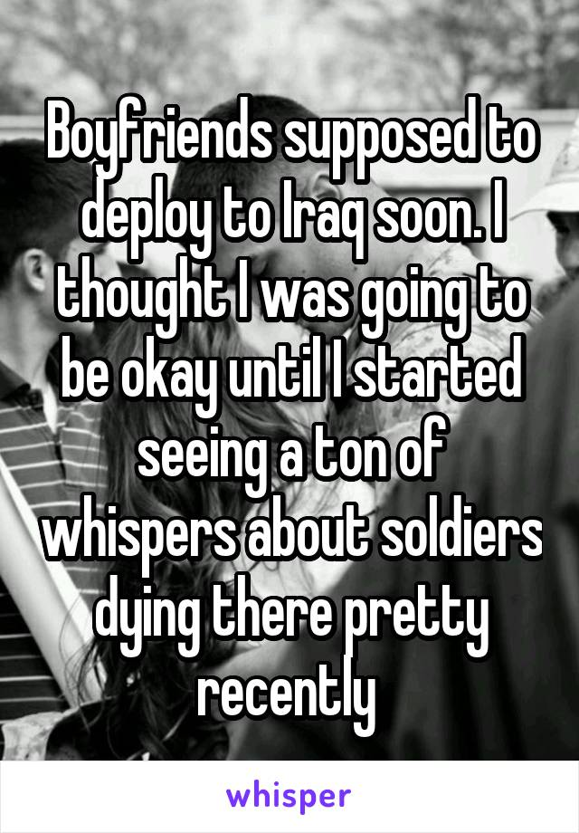 Boyfriends supposed to deploy to Iraq soon. I thought I was going to be okay until I started seeing a ton of whispers about soldiers dying there pretty recently