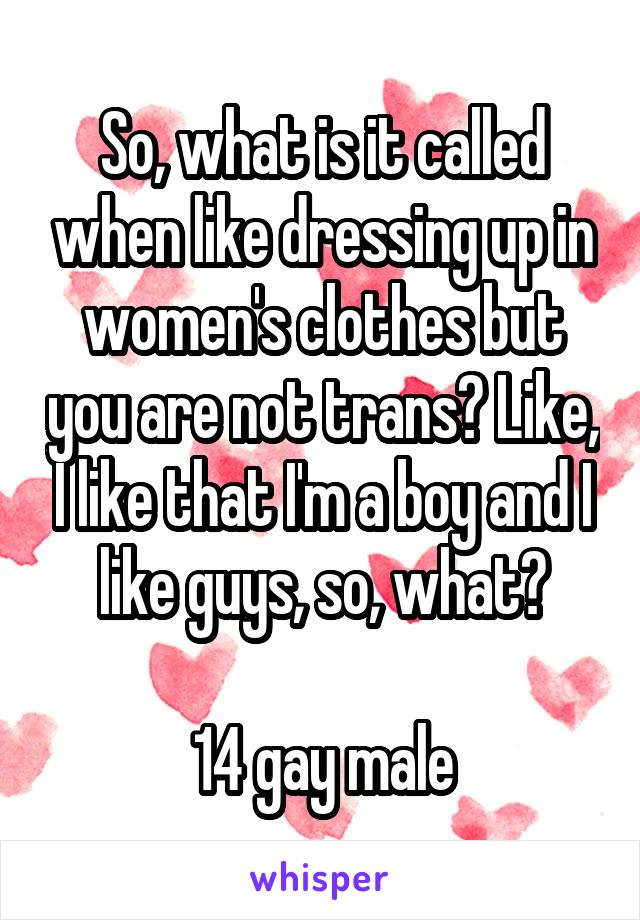 So, what is it called when like dressing up in women's clothes but you are not trans? Like, I like that I'm a boy and I like guys, so, what?  14 gay male