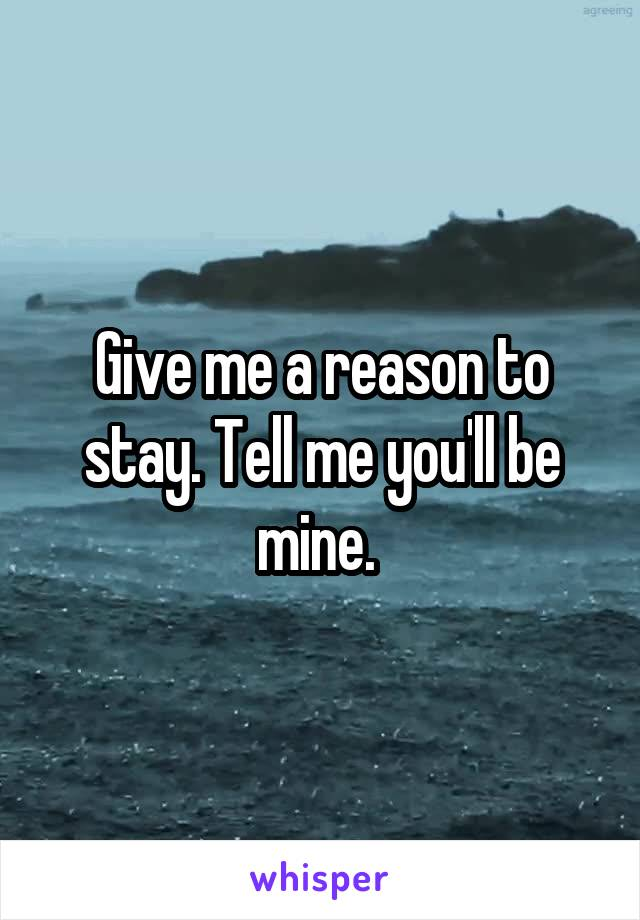 Give me a reason to stay. Tell me you'll be mine.